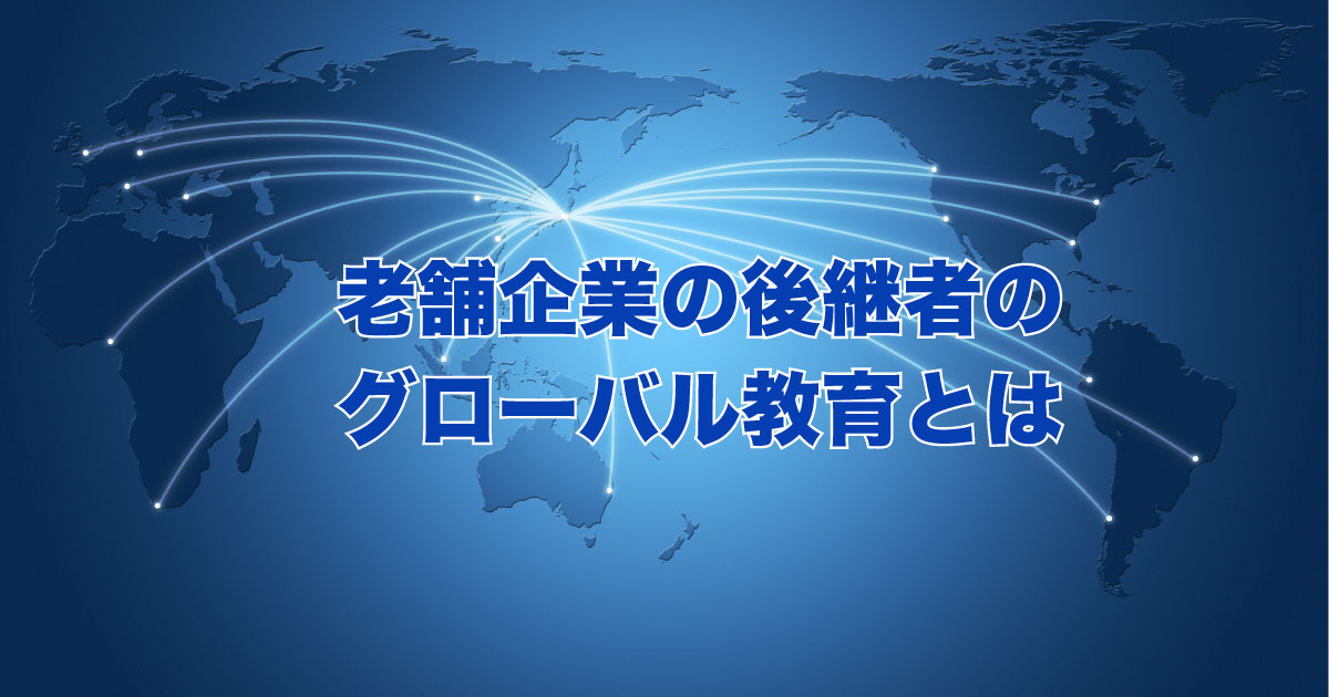 老舗企業の後継者のグローバル教育とは